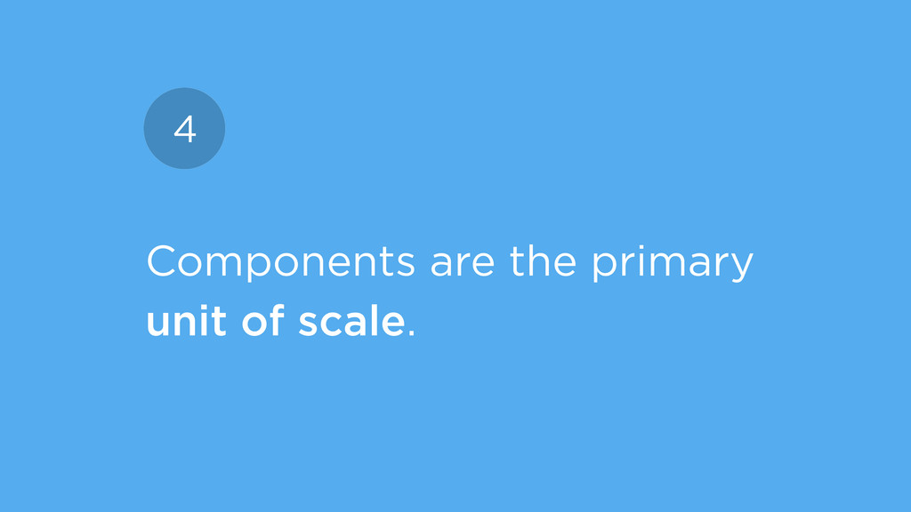 Components are the primary unit of scale. 4