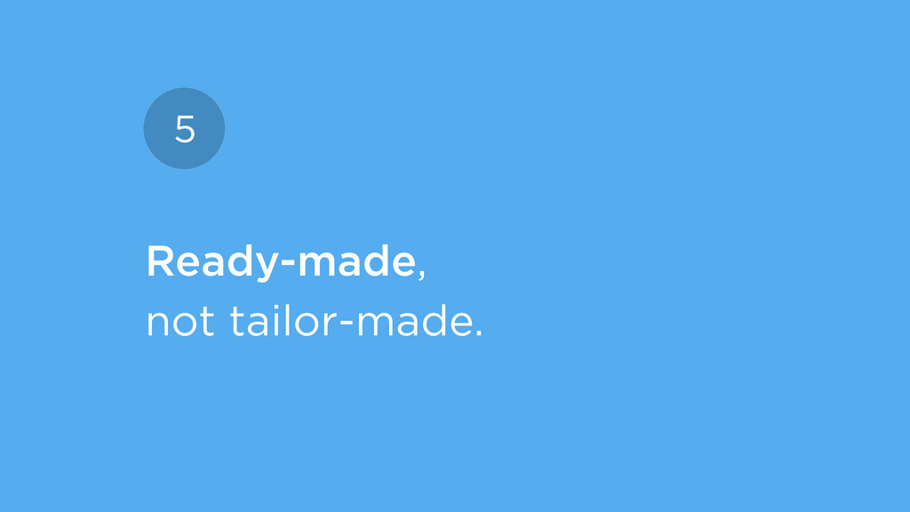 Ready-made, not tailor-made. 5