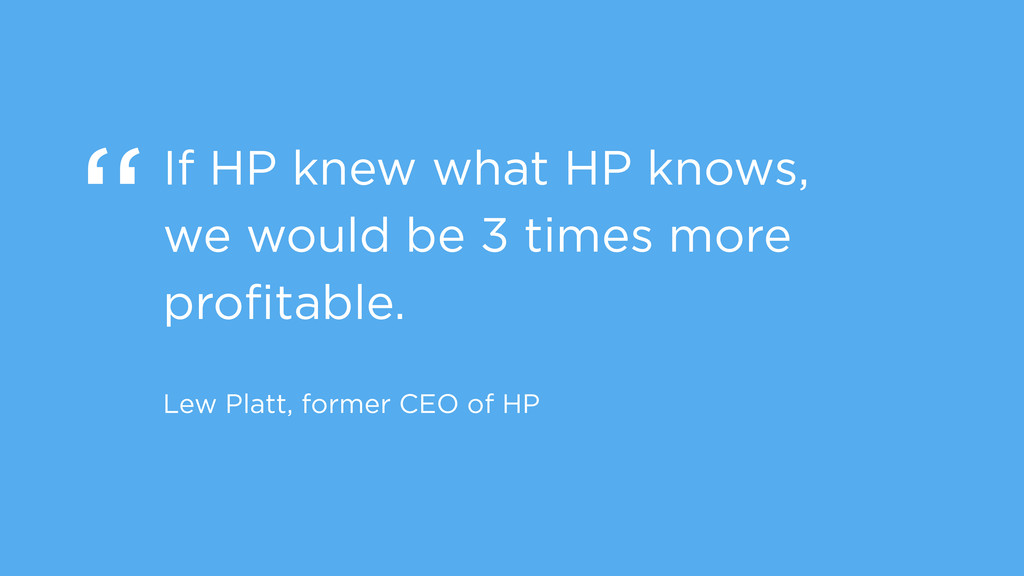 """If HP knew what HP knows, we would be 3 times ..."