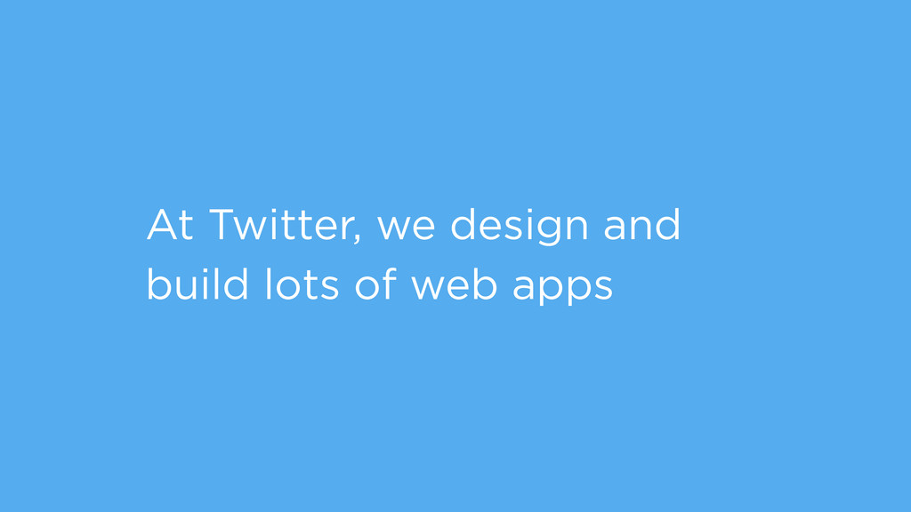 At Twitter, we design and build lots of web apps