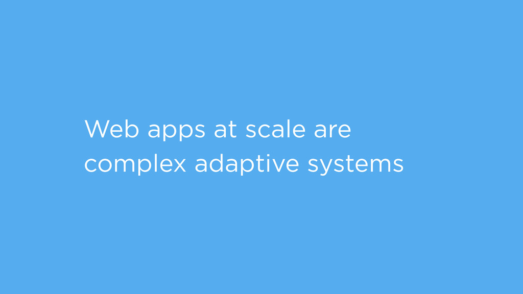 Web apps at scale are complex adaptive systems