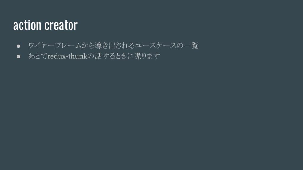 action creator ● ワイヤーフレームから導き出されるユースケースの一覧 ● あと...