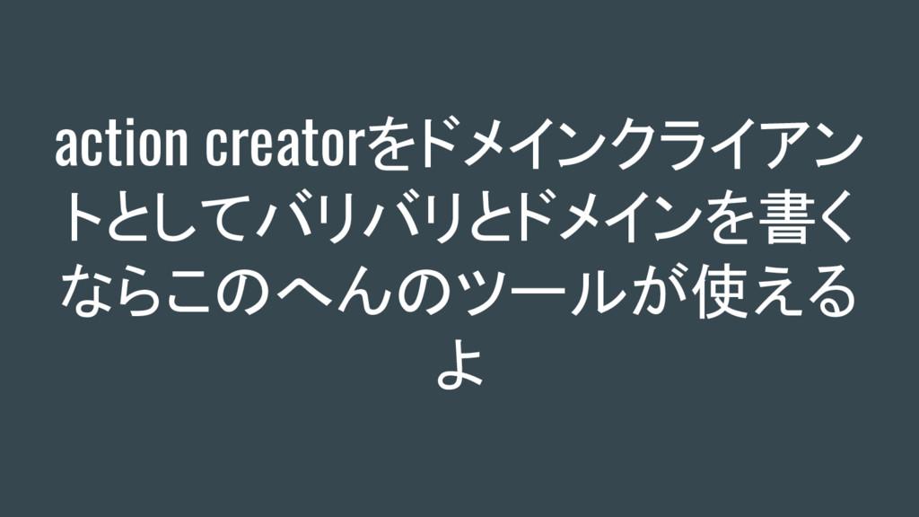 action creatorをドメインクライアン トとしてバリバリとドメインを書く ならこのへ...
