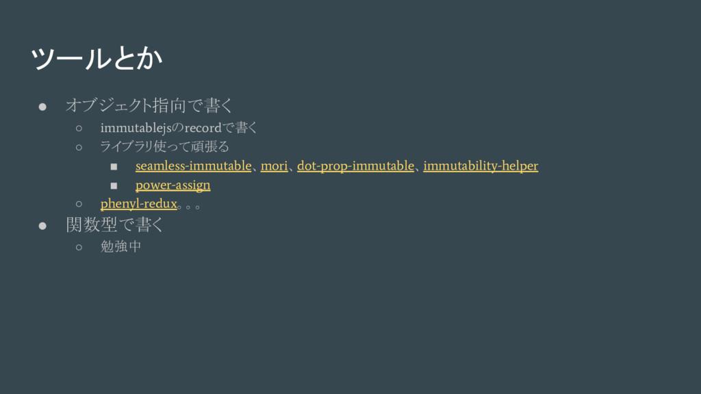 ● オブジェクト指向で書く ○ immutablejs の record で書く ○ ライブラ...