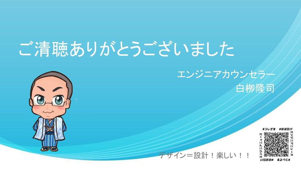 ご清聴ありがとうございました エンジニアカウンセラー 白栁隆司 デザイン=設計!楽しい!!