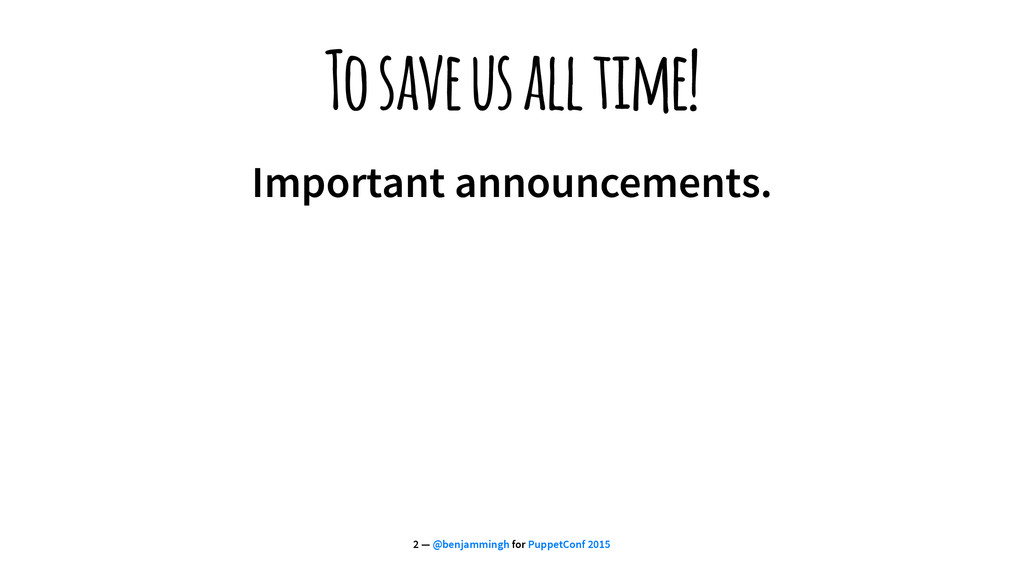 To save us all time! Important announcements. 2...