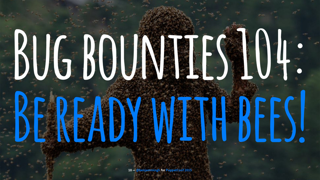 Bug bounties 104: Be ready with bees! 18 — @ben...