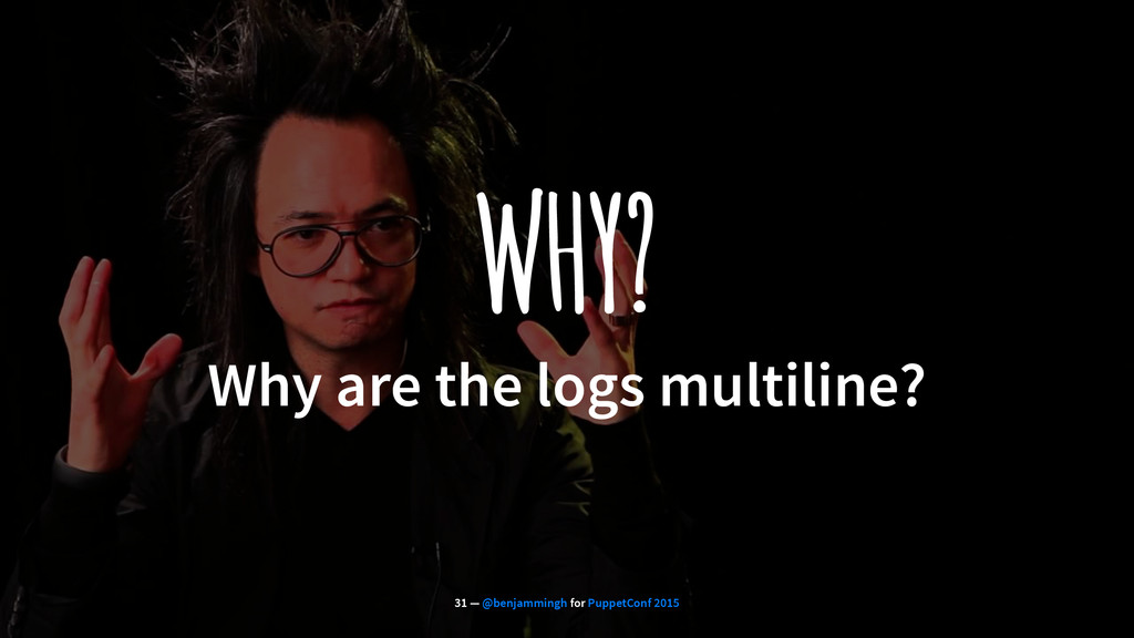 WHY? Why are the logs multiline? 31 — @benjammi...
