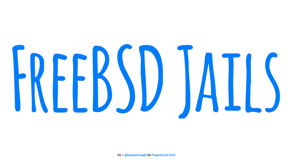 FreeBSD Jails 53 — @benjammingh for PuppetConf ...