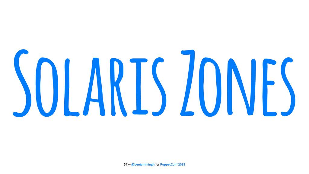 Solaris Zones 54 — @benjammingh for PuppetConf ...