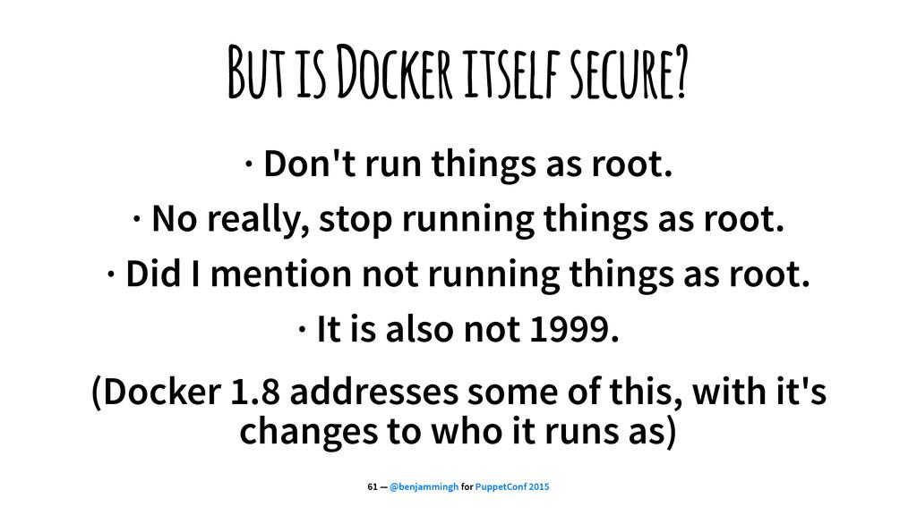 But is Docker itself secure? · Don't run things...
