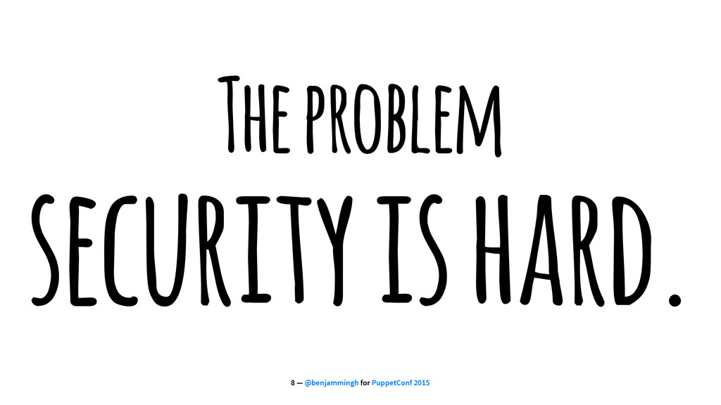 The problem security is hard. 8 — @benjammingh ...