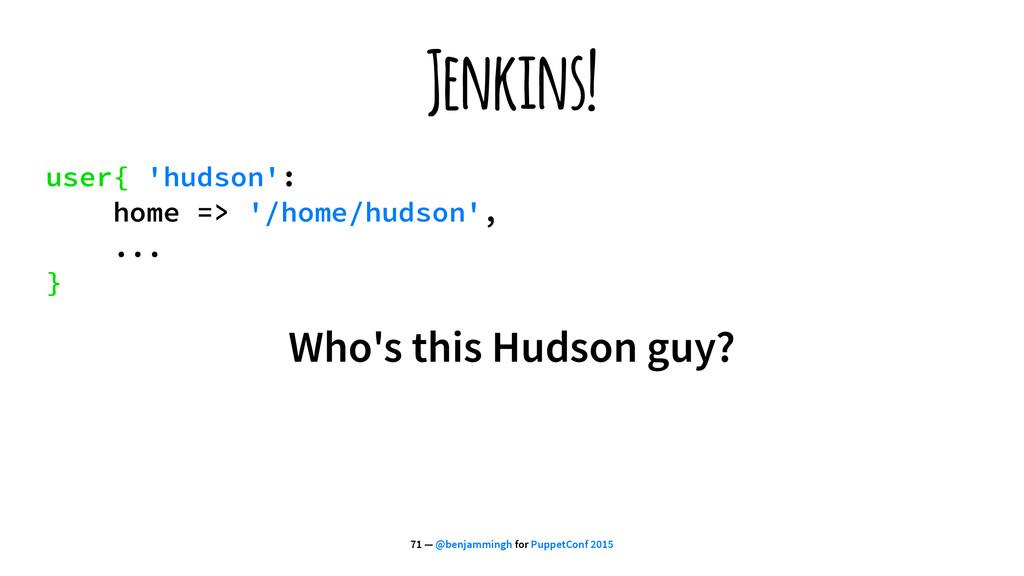 Jenkins! user{ 'hudson': home => '/home/hudson'...