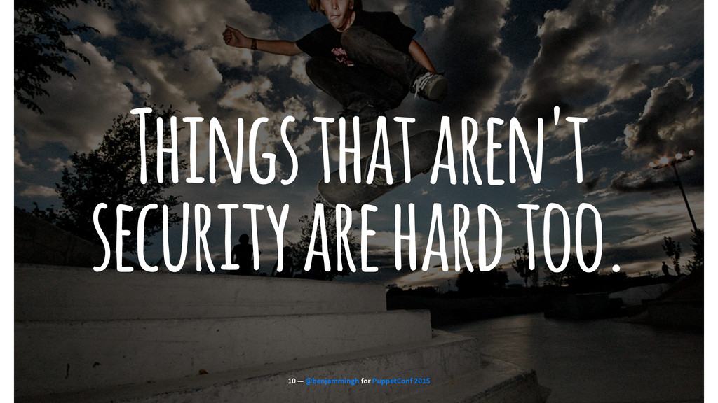 Things that aren't security are hard too. 10 — ...