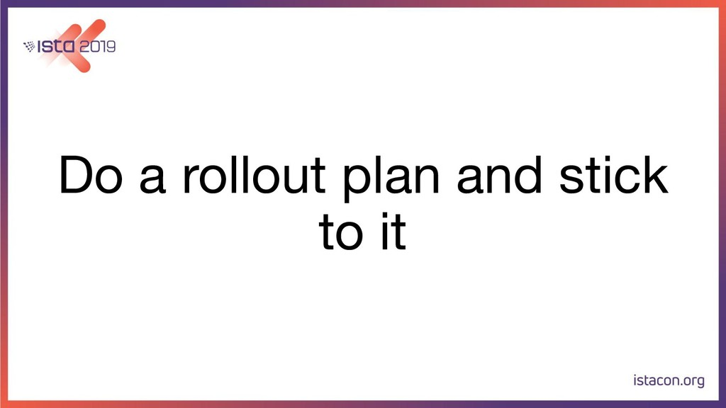 Do a rollout plan and stick to it