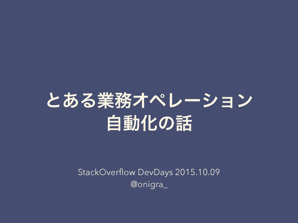 ͱ͋ΔۀΦϖϨʔγϣϯ ࣗಈԽͷ StackOverflow DevDays 2015.10...