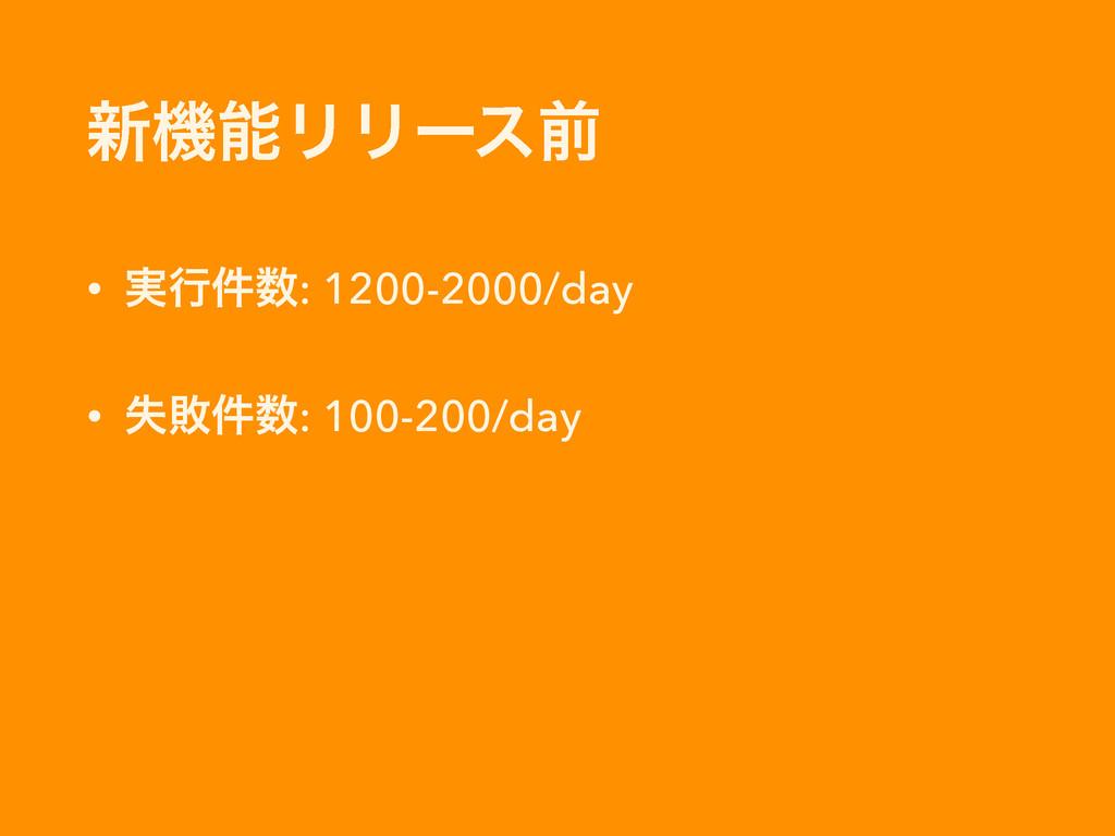৽ػϦϦʔεલ • ࣮ߦ݅: 1200-2000/day • ࣦഊ݅: 100-200/...
