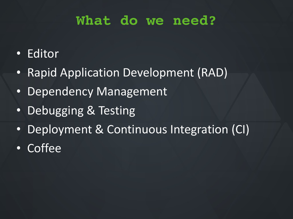 What do we need? • Editor* • Rapid*Application*...