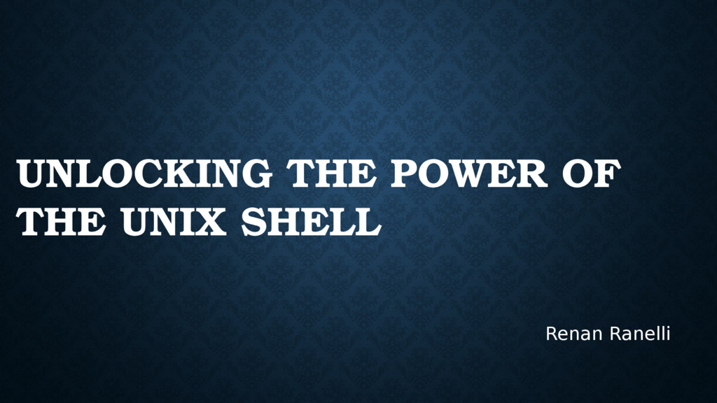 UNLOCKING THE POWER OF THE UNIX SHELL Renan Ran...
