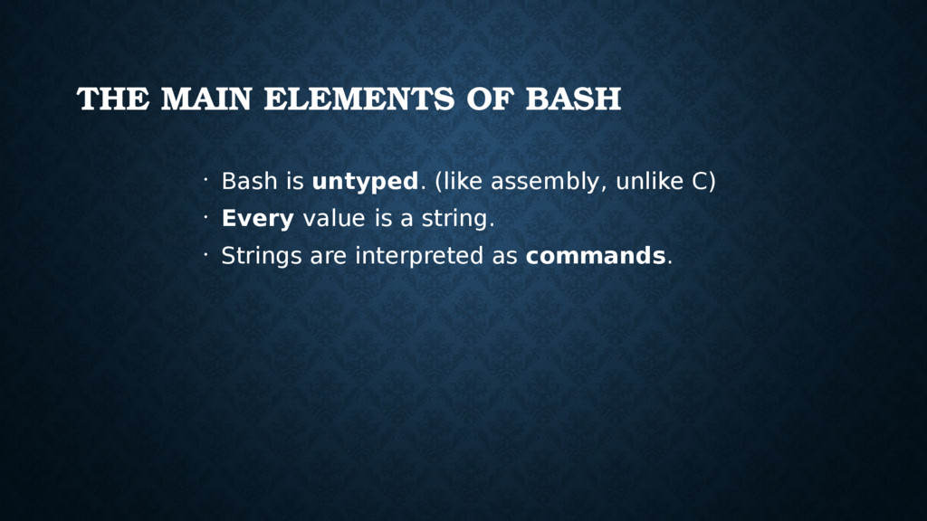 THE MAIN ELEMENTS OF BASH • Bash is untyped. (l...