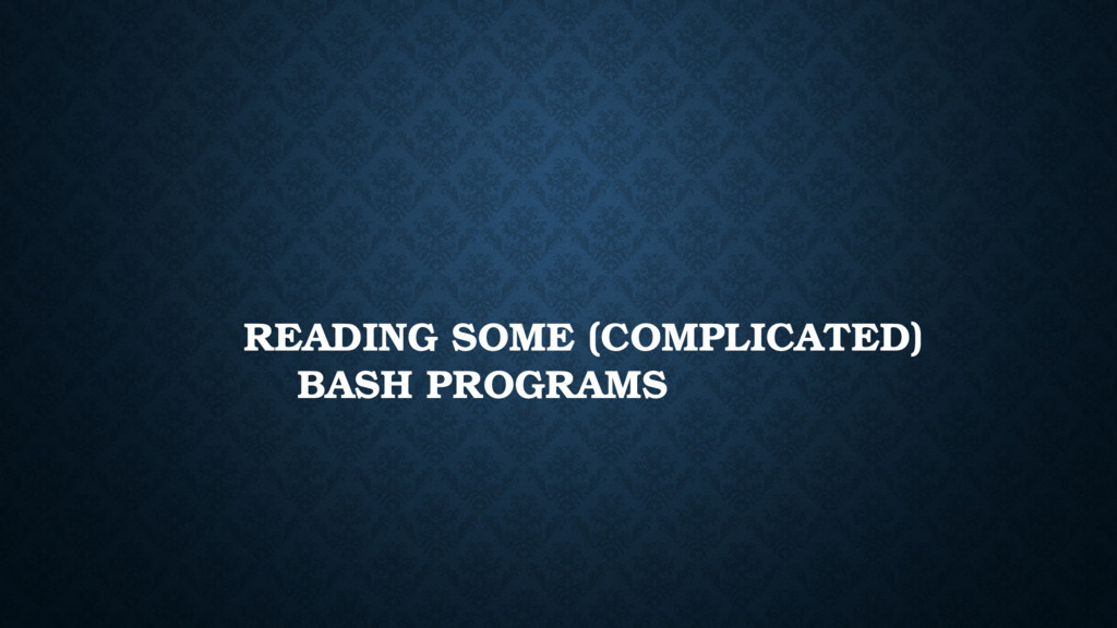 READING SOME (COMPLICATED) BASH PROGRAMS