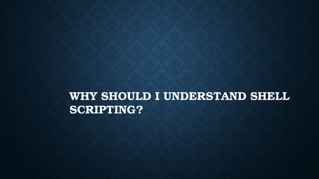 WHY SHOULD I UNDERSTAND SHELL SCRIPTING?