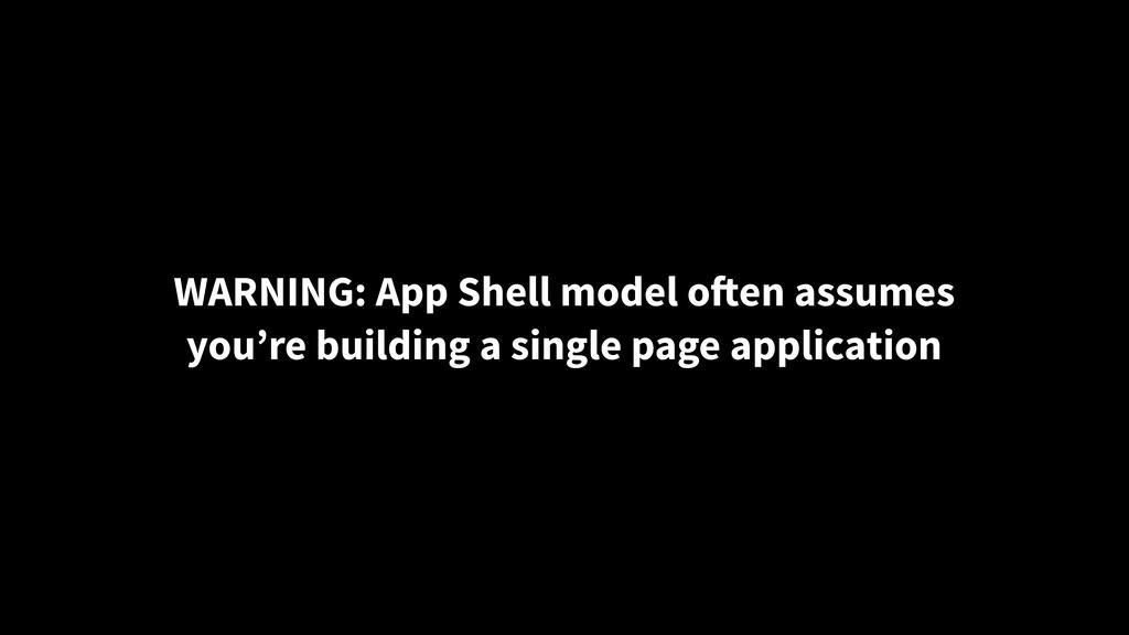 WARNING: App Shell model often assumes you're b...