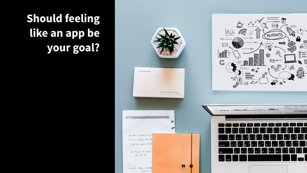 Should feeling like an app be the goal? Should ...