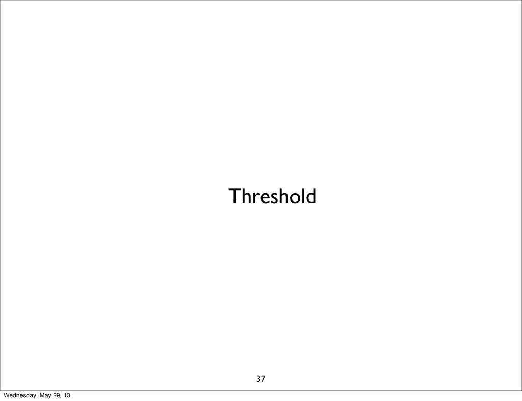 Threshold 37 Wednesday, May 29, 13