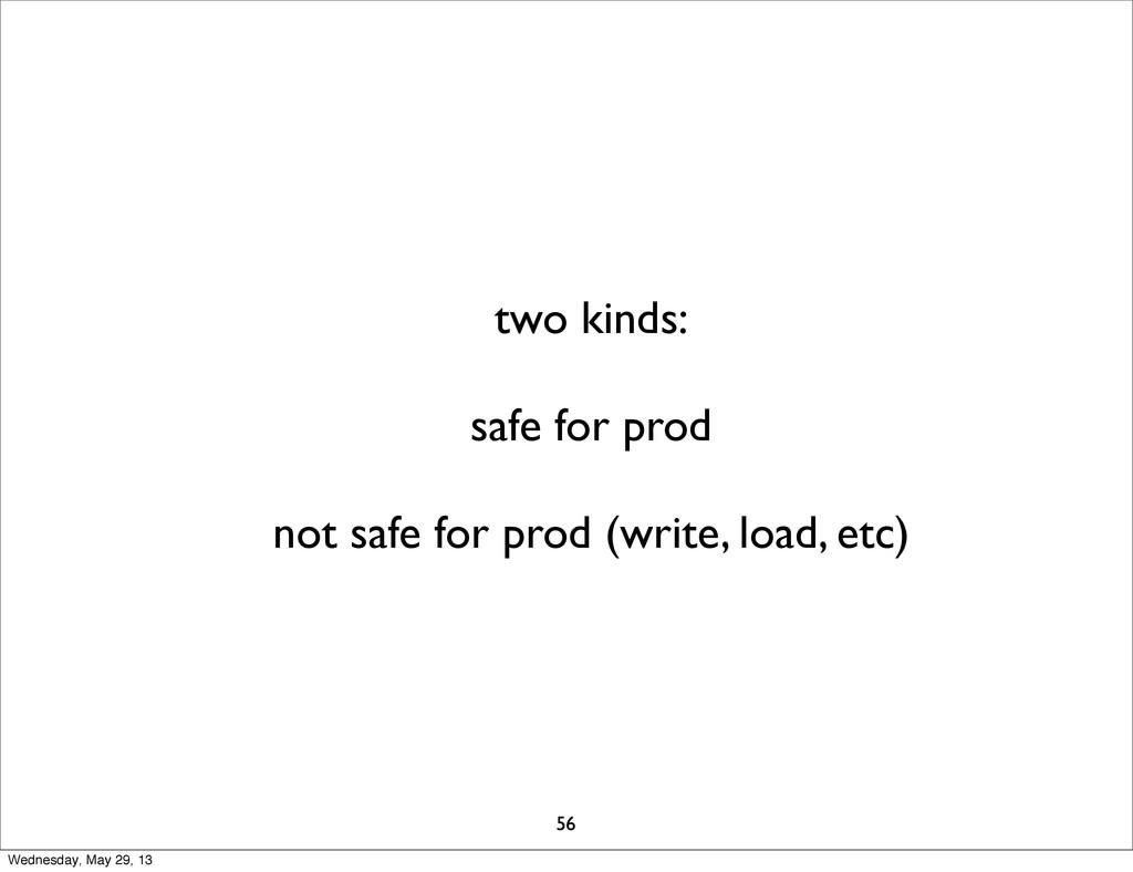 two kinds: safe for prod not safe for prod (wri...
