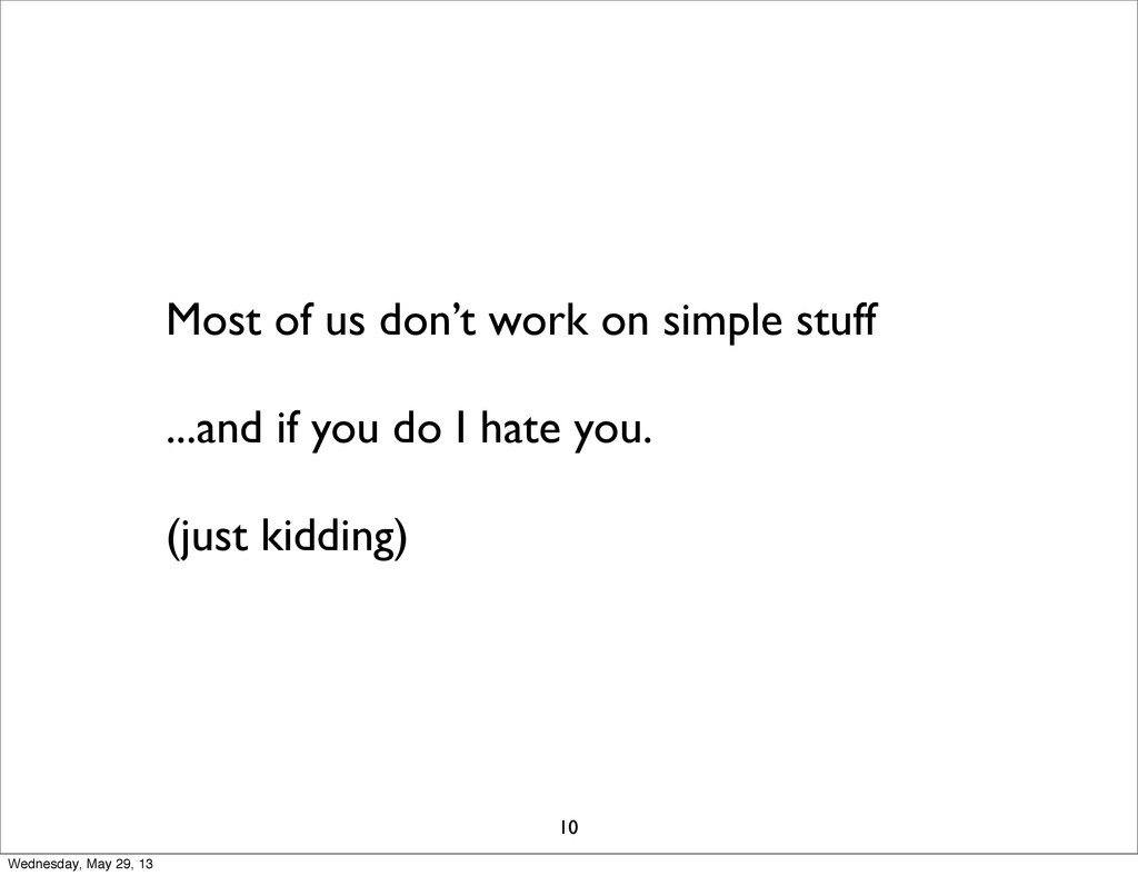Most of us don't work on simple stuff ...and if...