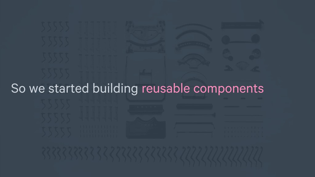 So we started building reusable components