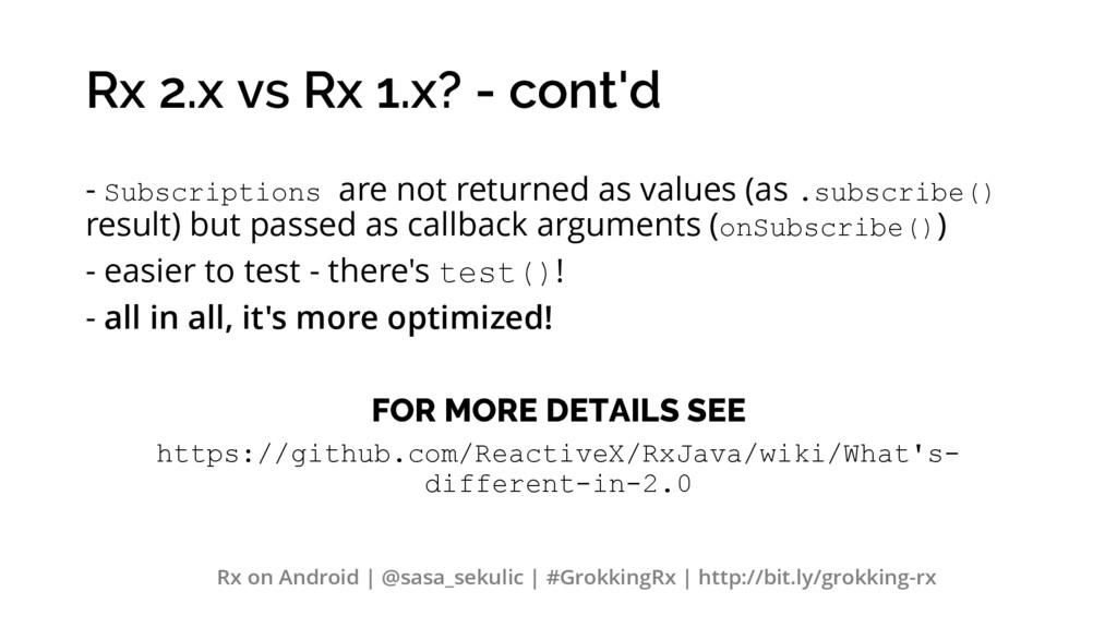 Rx 2.x vs Rx 1.x? - cont'd - Subscriptions are ...