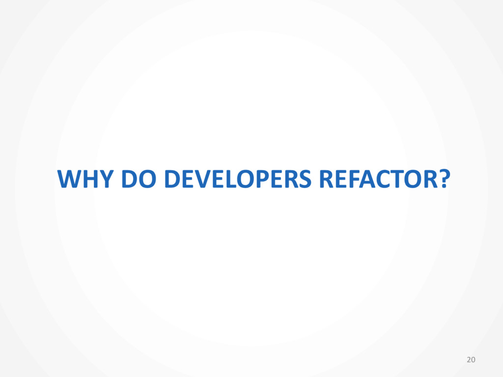 WHY DO DEVELOPERS REFACTOR? 20