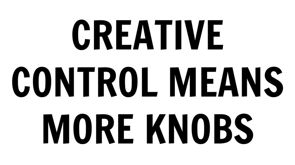 CREATIVE CONTROL MEANS MORE KNOBS