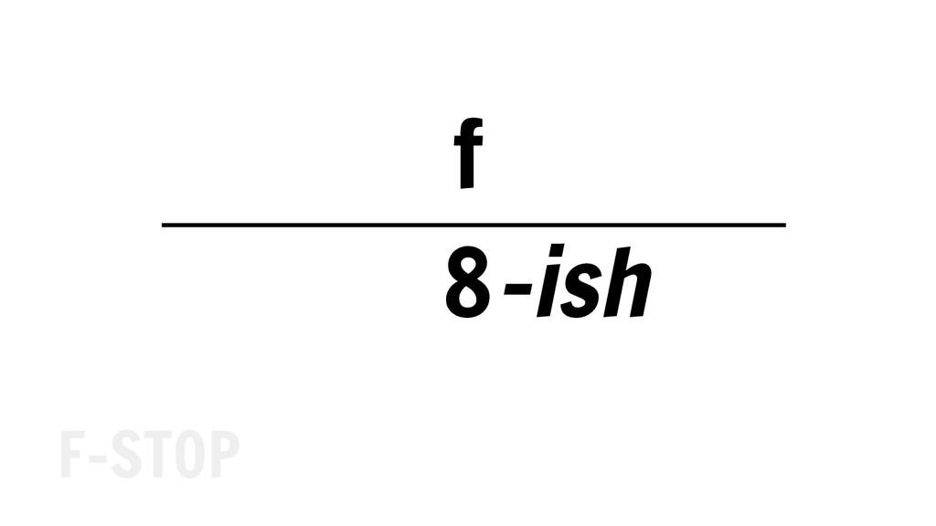 f 8 F-STOP -ish