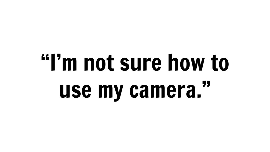 """""""I'm not sure how to use my camera."""""""