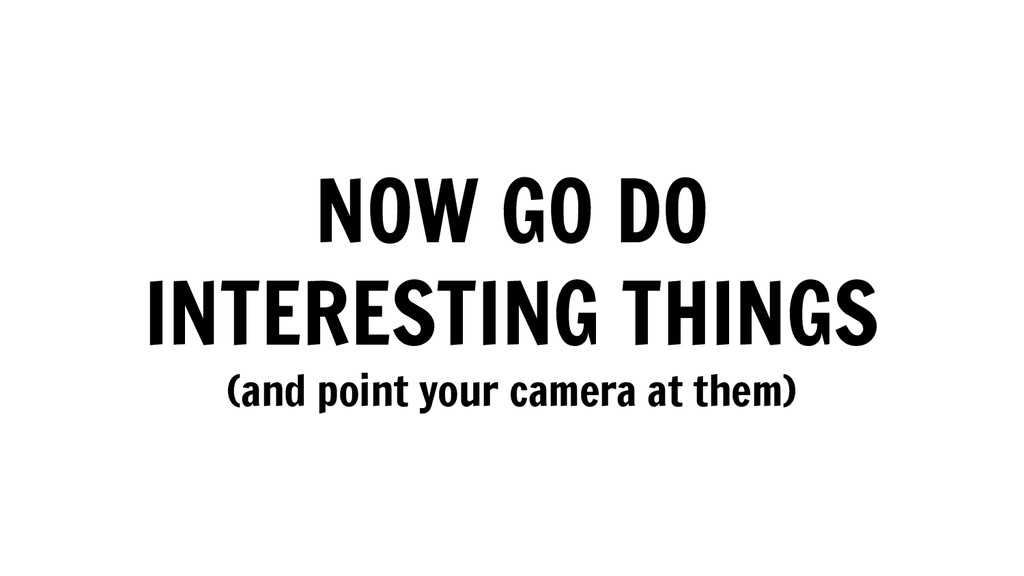 NOW GO DO INTERESTING THINGS (and point your ca...