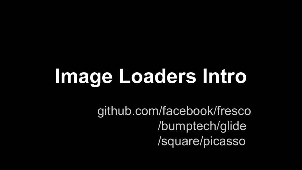 Image Loaders Intro github.com/facebook/fresco ...