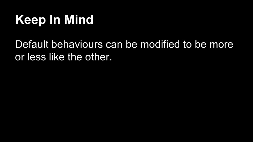 Keep In Mind Default behaviours can be modified...