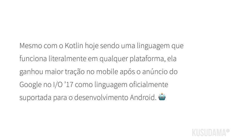 Mesmo com o Kotlin hoje sendo uma linguagem que...