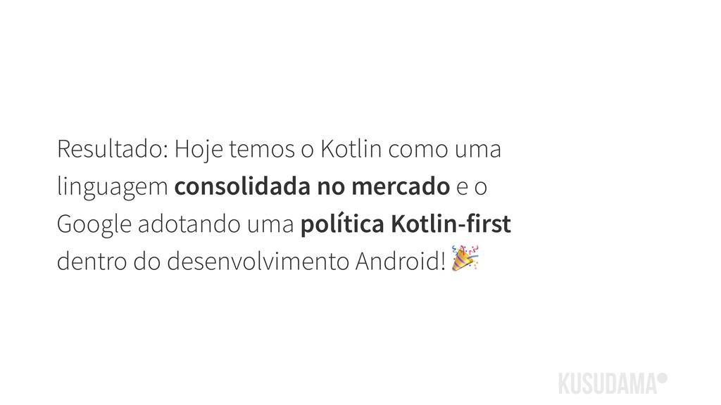 Resultado: Hoje temos o Kotlin como uma linguag...