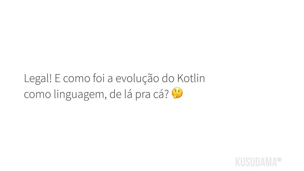 Legal! E como foi a evolução do Kotlin como lin...