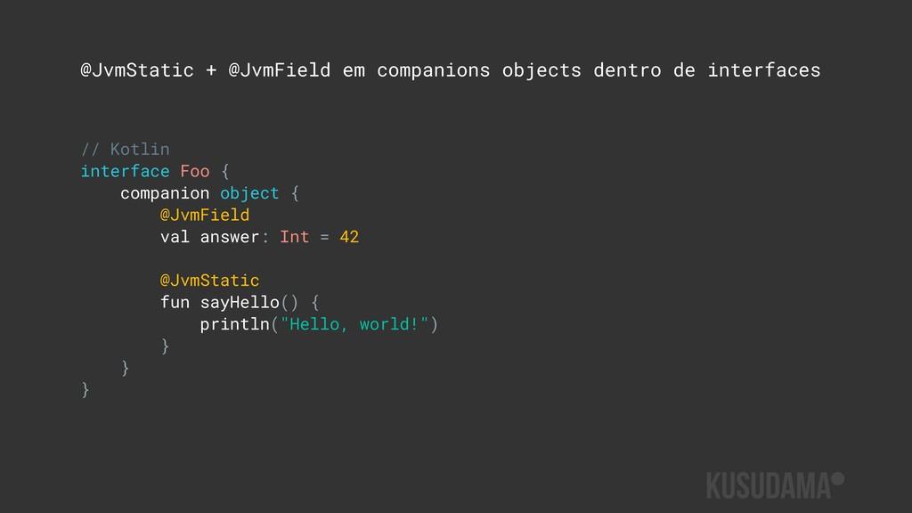 @JvmStatic + @JvmField em companions objects de...