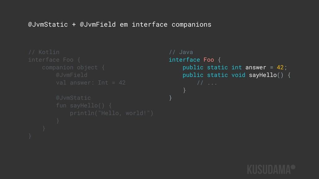 @JvmStatic + @JvmField em interface companions ...