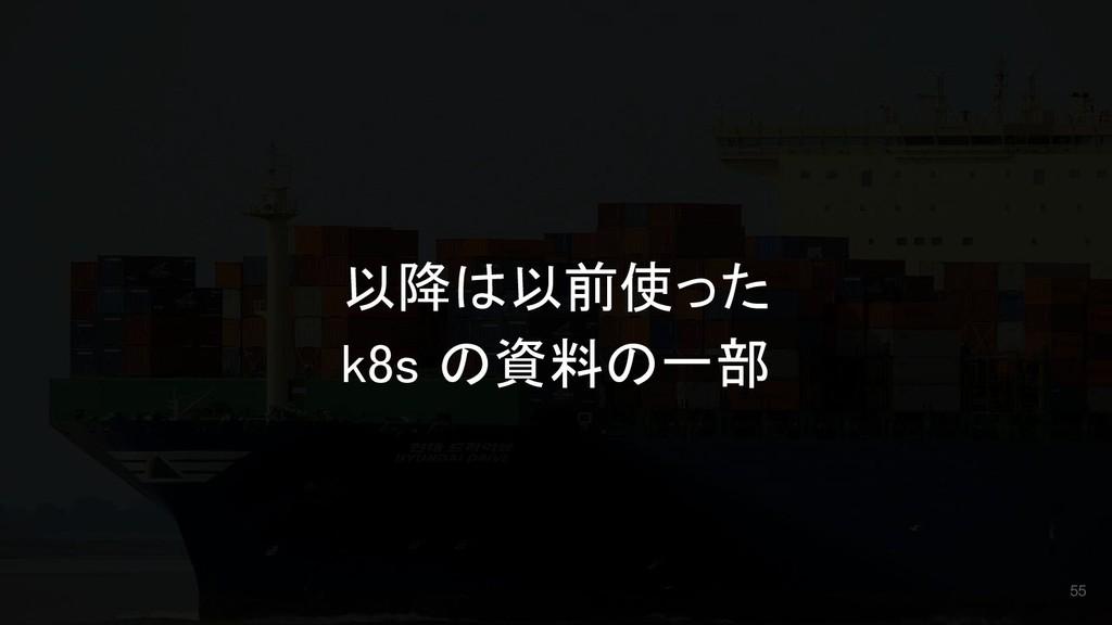 以降は以前使った k8s の資料の一部 55