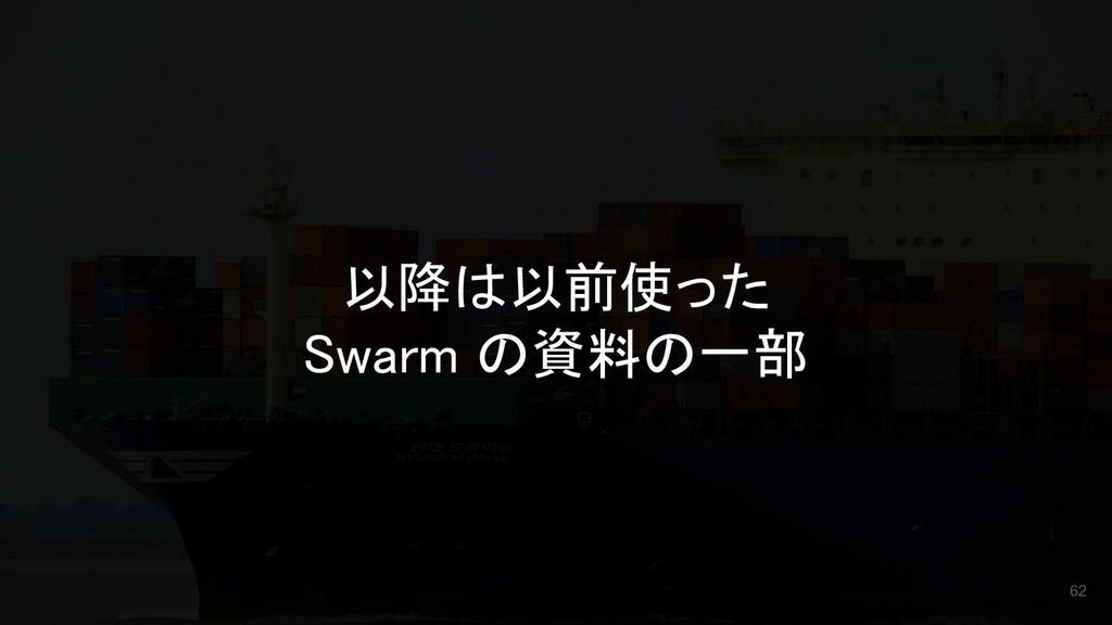 以降は以前使った Swarm の資料の一部 62