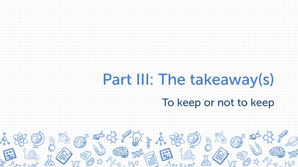 Part III: The takeaway(s) To keep or not to keep