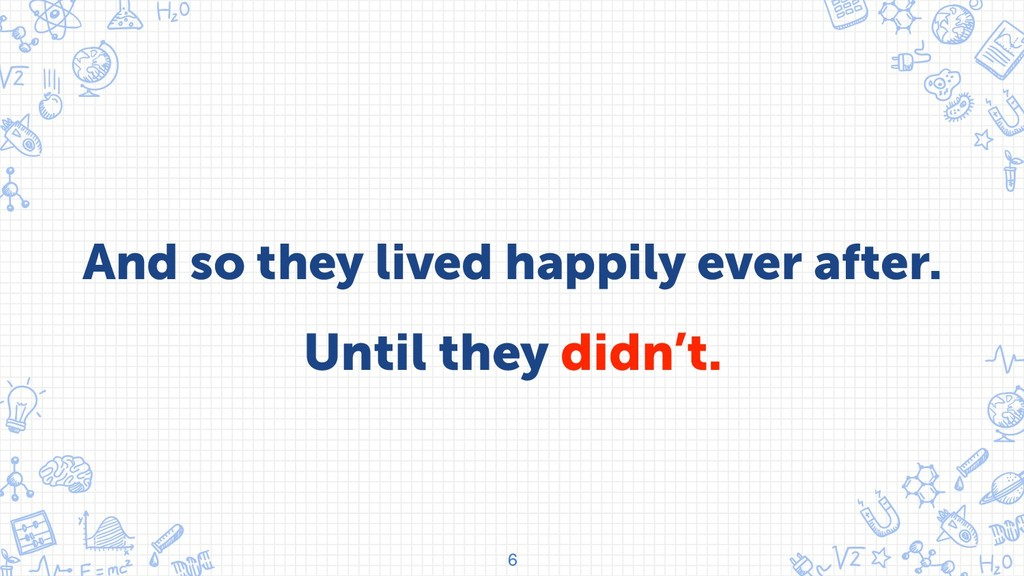 And so they lived happily ever after. 6 Until t...