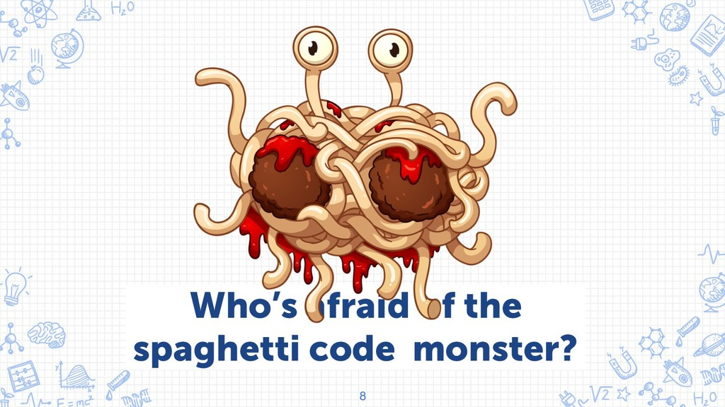 8 Who's afraid of the spaghetti code monster?